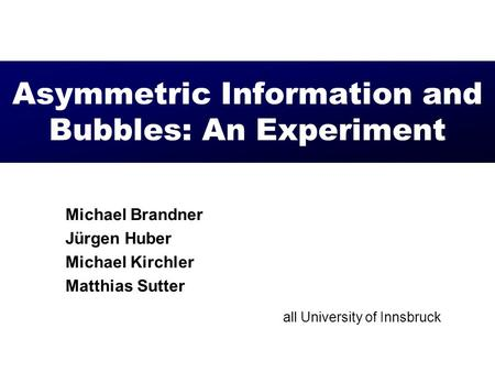 Asymmetric Information and Bubbles: An Experiment Michael Brandner Jürgen Huber Michael Kirchler Matthias Sutter all University of Innsbruck.