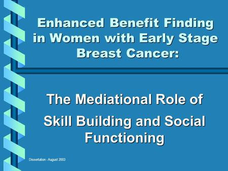 Dissertation - August 2003 Enhanced Benefit Finding in Women with Early Stage Breast Cancer: The Mediational Role of Skill Building and Social Functioning.