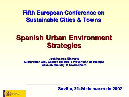 Fifth European Conference on Sustainable Cities & Towns Spanish <strong>Urban</strong> <strong>Environment</strong> Strategies José Ignacio Elorrieta Subdirector Gral. Calidad del Aire.