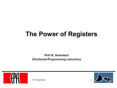 1 © R. Guerraoui The Power of Registers Prof R. Guerraoui Distributed Programming Laboratory.