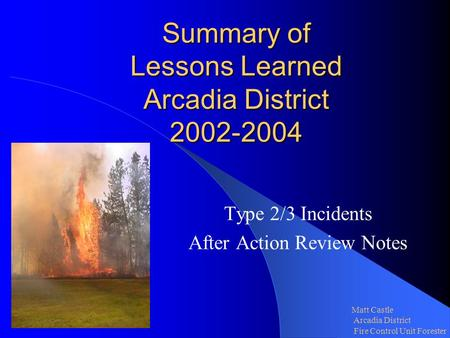 Summary of Lessons Learned Arcadia District 2002-2004 Type 2/3 Incidents After Action Review Notes Matt Castle Arcadia District Fire Control Unit Forester.