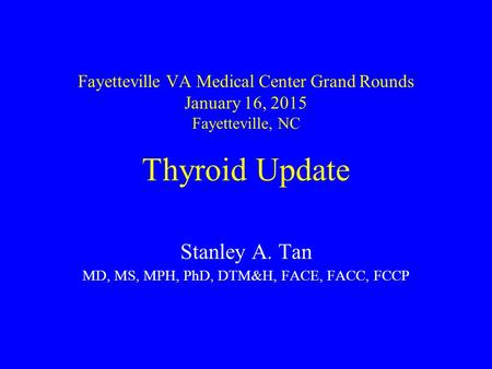 Fayetteville VA Medical Center Grand Rounds January 16, 2015 Fayetteville, NC Thyroid Update Stanley A. Tan MD, MS, MPH, PhD, DTM&H, FACE, FACC, FCCP.