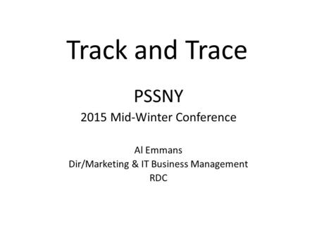 Track and Trace PSSNY 2015 Mid-Winter Conference Al Emmans Dir/Marketing & IT Business Management RDC.