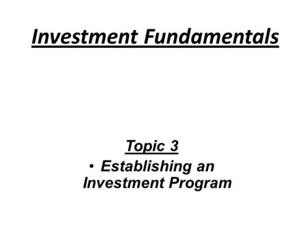 Investment Fundamentals Topic 3 Establishing an Investment Program.