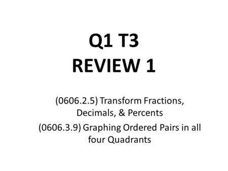 Q1 T3 REVIEW 1 (0606.2.5) Transform Fractions, Decimals, & Percents (0606.3.9) Graphing Ordered Pairs in all four Quadrants.