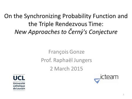 On the Synchronizing Probability Function and the Triple Rendezvous Time: New Approaches to Černý's Conjecture François Gonze Prof. Raphaël Jungers 2 March.
