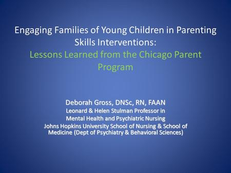 Engaging Families of Young Children in Parenting Skills Interventions: Lessons Learned from the Chicago Parent Program Deborah Gross, DNSc, RN, FAAN Leonard.