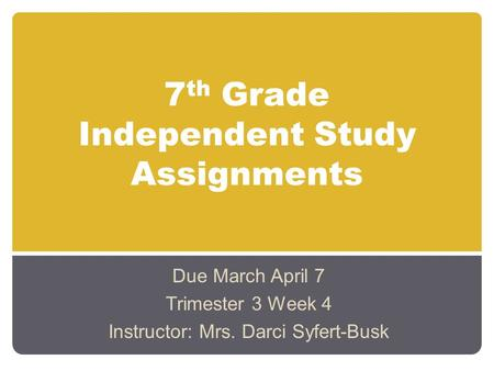 7 th Grade Independent Study Assignments Due March April 7 Trimester 3 Week 4 Instructor: Mrs. Darci Syfert-Busk.