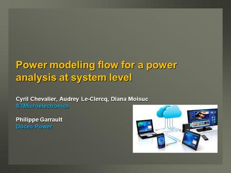 Power modeling flow for a power analysis at system level Cyril Chevalier, Audrey Le-Clercq, Diana Moisuc STMicroelectronics Philippe Garrault Docea Power.