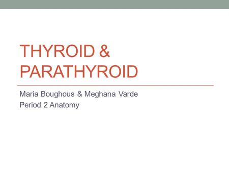 THYROID & PARATHYROID Maria Boughous & Meghana Varde Period 2 Anatomy.