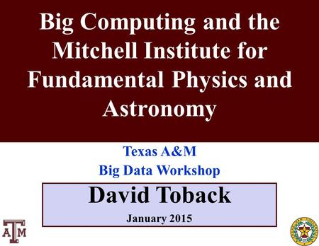 October 2011 David Toback, Texas A&M University Research Topics Seminar 1 David Toback January 2015 Big Computing and the Mitchell Institute for Fundamental.
