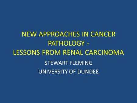 NEW APPROACHES IN CANCER PATHOLOGY - LESSONS FROM RENAL CARCINOMA STEWART FLEMING UNIVERSITY OF DUNDEE.