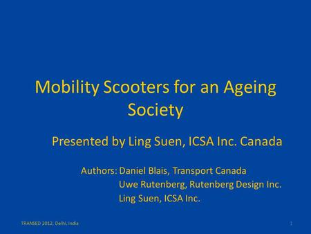 Mobility Scooters for an Ageing Society Presented by Ling Suen, ICSA Inc. Canada Authors: Daniel Blais, Transport Canada Uwe Rutenberg, Rutenberg Design.