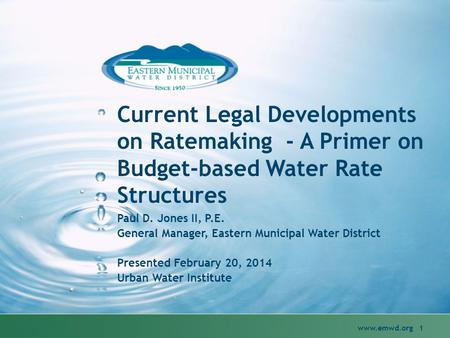 Current Legal Developments on Ratemaking - A Primer on Budget-based Water Rate Structures www.emwd.org 1 Paul D. Jones II, P.E. General Manager, Eastern.