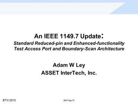 BTW 2010 An IEEE 1149.7 Update : Standard Reduced-pin and Enhanced-functionality Test Access Port and Boundary-Scan Architecture Adam W Ley ASSET InterTech,