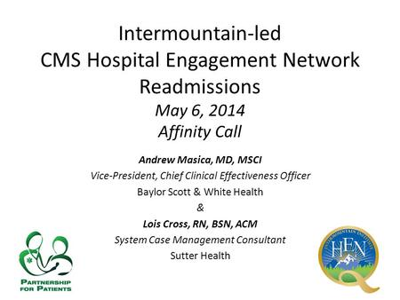 Intermountain-led CMS Hospital Engagement Network Readmissions May 6, 2014 Affinity Call Andrew Masica, MD, MSCI Vice-President, Chief Clinical Effectiveness.