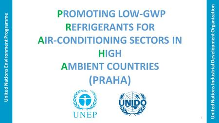United Nations Environment Programme PROMOTING LOW-GWP REFRIGERANTS FOR AIR-CONDITIONING SECTORS IN HIGH AMBIENT COUNTRIES (PRAHA) United Nations Industrial.