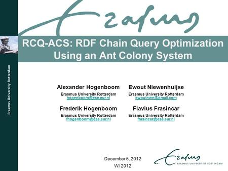 RCQ-ACS: RDF Chain Query Optimization Using an Ant Colony System WI 2012 Alexander Hogenboom Erasmus University Rotterdam Ewout Niewenhuijse.
