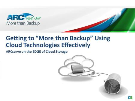 "Getting to ""More than Backup"" Using Cloud Technologies Effectively ARCserve on the EDGE of Cloud Storage."