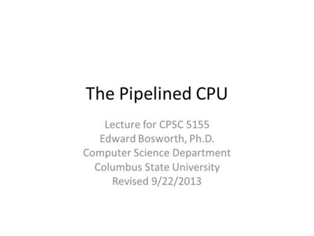 The Pipelined CPU Lecture for CPSC 5155 Edward Bosworth, Ph.D. Computer Science Department Columbus State University Revised 9/22/2013.