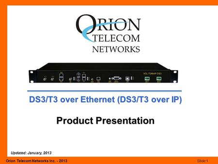 Orion Telecom Networks Inc. - 2013Slide 1 DS3/T3 over Ethernet (DS3/T3 over IP) Product Presentation Updated: January, 2013.