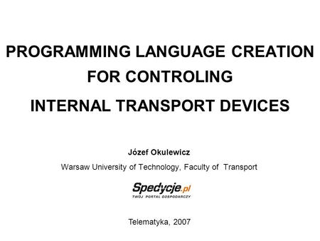 PROGRAMMING LANGUAGE CREATION FOR CONTROLING INTERNAL TRANSPORT DEVICES Józef Okulewicz Warsaw University of Technology, Faculty of Transport Telematyka,