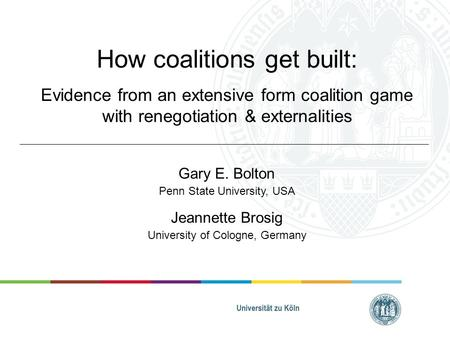 How coalitions get built: Evidence from an extensive form coalition game with renegotiation & externalities Gary E. Bolton Penn State University, USA Jeannette.