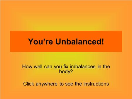 You're Unbalanced! How well can you fix imbalances in the body? Click anywhere to see the instructions.