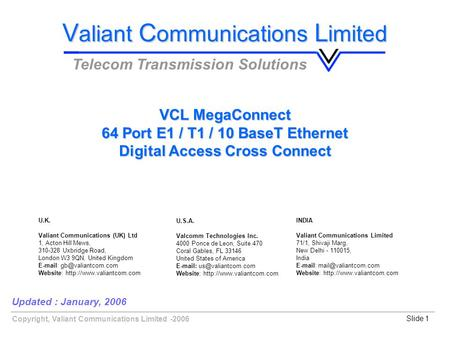 Copyright, Valiant Communications Limited -2006Slide 1 VCL MegaConnect 64 Port E1 / T1 / 10 BaseT Ethernet Digital Access Cross Connect Updated : January,
