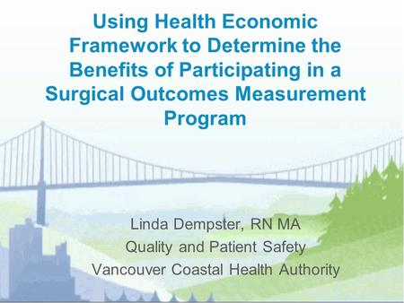 Using Health Economic Framework to Determine the Benefits of Participating in a Surgical Outcomes Measurement Program Linda Dempster, RN MA Quality and.