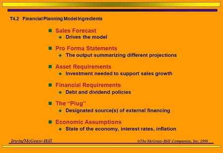 Irwin/McGraw-Hill © The McGraw-Hill Companies, Inc. 1998 T4.2 Financial Planning Model Ingredients Sales Forecast  Drives the model Pro Forma Statements.