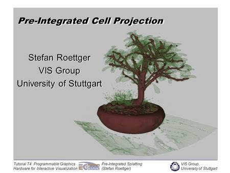 VIS Group, University of Stuttgart Tutorial T4: Programmable Graphics Hardware for Interactive Visualization Pre-Integrated Splatting (Stefan Roettger)