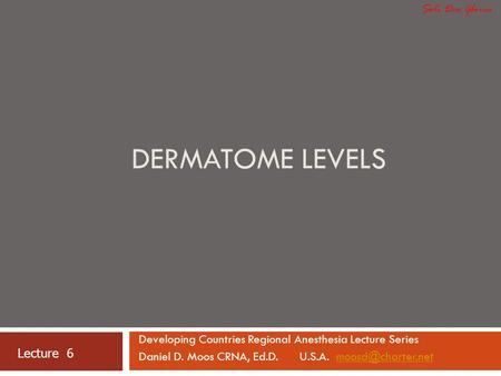 DERMATOME LEVELS Developing Countries Regional Anesthesia Lecture Series Daniel D. Moos CRNA, Ed.D. U.S.A. Lecture 6.