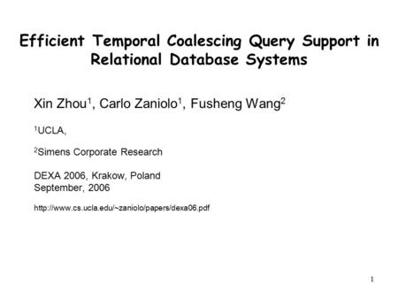 1 Efficient Temporal Coalescing Query Support in Relational Database Systems Xin Zhou 1, Carlo Zaniolo 1, Fusheng Wang 2 1 UCLA, 2 Simens Corporate Research.