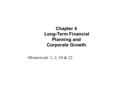 Chapter 4 Long-Term Financial Planning and Corporate Growth Homework: 1, 2, 10 & 22.