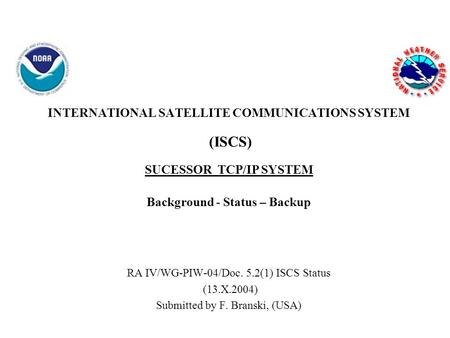 INTERNATIONAL SATELLITE COMMUNICATIONS SYSTEM (ISCS) SUCESSOR TCP/IP SYSTEM Background - Status – Backup RA IV/WG-PIW-04/Doc. 5.2(1) ISCS Status (13.X.2004)