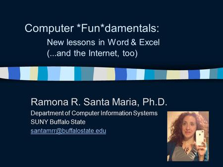 Computer *Fun*damentals: New lessons in Word & Excel (...and the Internet, too) Ramona R. Santa Maria, Ph.D. Department of Computer Information Systems.