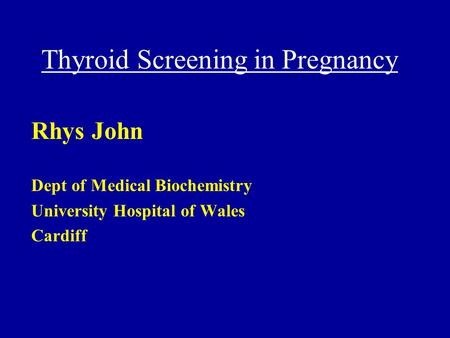 Thyroid Screening in Pregnancy Rhys John Dept of Medical Biochemistry University Hospital of Wales Cardiff.