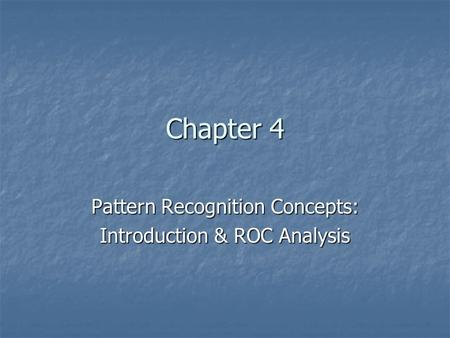 Chapter 4 Pattern Recognition Concepts: Introduction & ROC Analysis.