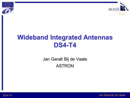 Jan Geralt Bij de Vaate DS4-T4 Wideband Integrated Antennas DS4-T4 Jan Geralt Bij de Vaate ASTRON.