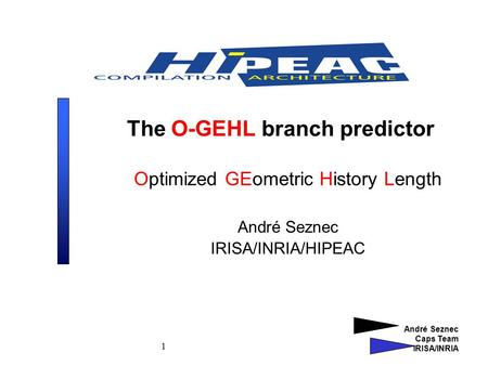 André Seznec Caps Team IRISA/INRIA 1 The O-GEHL branch predictor Optimized GEometric History Length André Seznec IRISA/INRIA/HIPEAC.