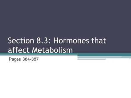 Section 8.3: Hormones that affect Metabolism Pages 384-387.