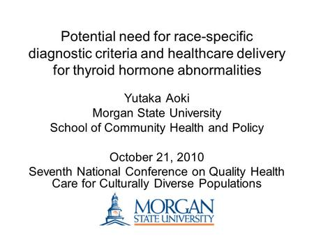 Potential need for race-specific diagnostic criteria and healthcare delivery for thyroid hormone abnormalities Yutaka Aoki Morgan State University School.