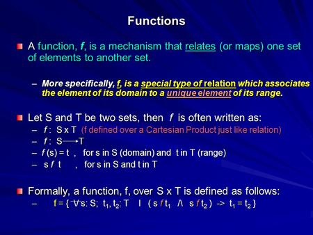 Functions A function, f, is a mechanism that relates (or maps) one set of elements to another set. –More specifically, f, is a special type of relation.