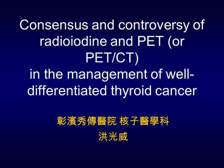 Consensus and controversy of radioiodine and PET (or PET/CT) in the management of well- differentiated thyroid cancer 彰濱秀傳醫院 核子醫學科 洪光威.