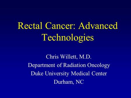 Rectal Cancer: Advanced Technologies Chris Willett, M.D. Department of Radiation Oncology Duke University Medical Center Durham, NC.