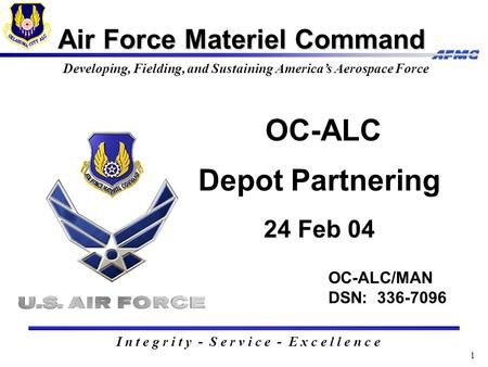 1 Air Force Materiel Command I n t e g r i t y - S e r v i c e - E x c e l l e n c e Developing, Fielding, and Sustaining America's Aerospace Force OC-ALC/MAN.