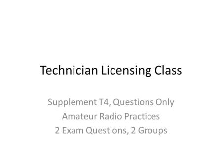 Technician Licensing Class Supplement T4, Questions Only Amateur Radio Practices 2 Exam Questions, 2 Groups.