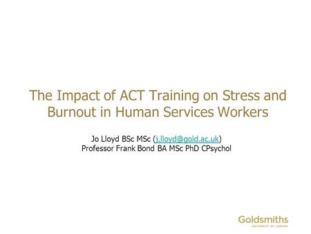 The Impact of ACT Training on Stress and Burnout in Human Services Workers Jo Lloyd BSc MSc Professor Frank Bond.