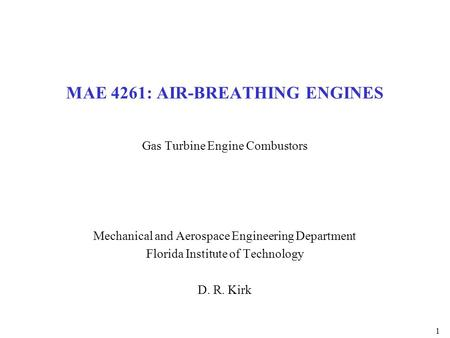 1 MAE 4261: AIR-BREATHING ENGINES Gas Turbine Engine Combustors Mechanical and Aerospace Engineering Department Florida Institute of Technology D. R. Kirk.